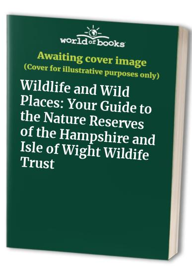 Wildlife and Wild Places: Your Guide to the Nature Reserves of the Hampshire and Isle of Wight Wildife Trust by