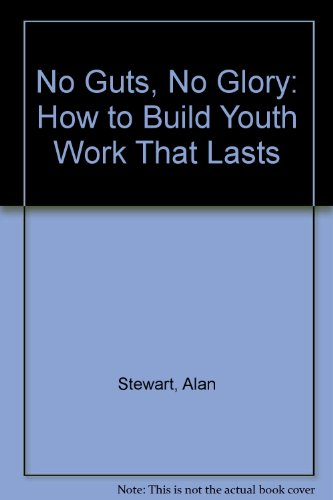 No Guts, No Glory: How to Build Youth Work That Lasts by Alan Stewart