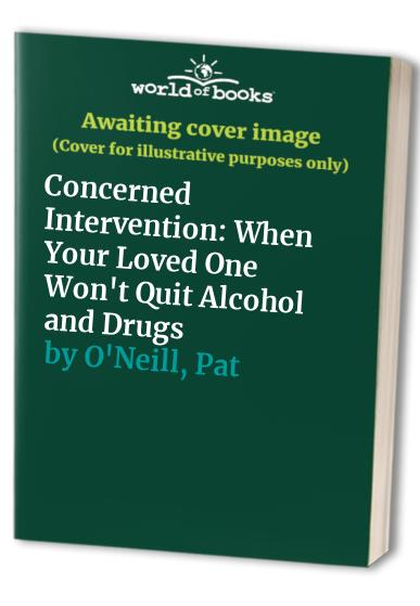 Concerned Intervention: When Your Loved One Won't Quit Alcohol and Drugs By John O'Neill