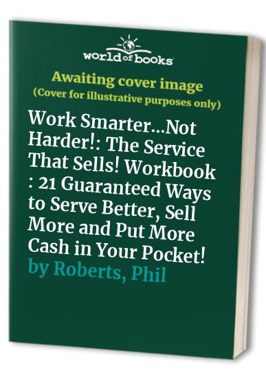 Work Smarter...Not Harder!: The Service That Sells! Workbook : 21 Guaranteed Ways to Serve Better, Sell More and Put More Cash in Your Pocket! By Phil Roberts
