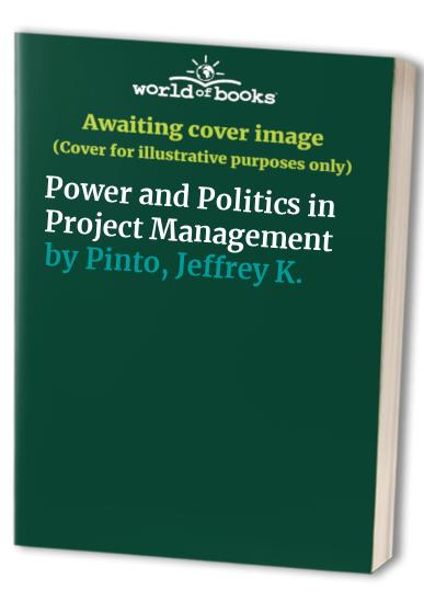 Power and Politics in Project Management By Jeffrey K. Pinto
