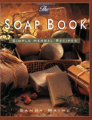 The Soap Book: Simple Herbal Recipes By Sandy Maine