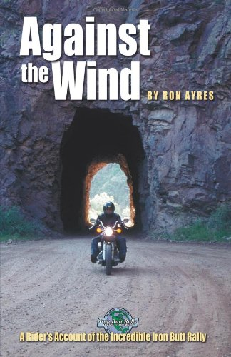 Against the Wind: A Rider's Account of the Incredible Iron Butt Rally By Ron Ayres