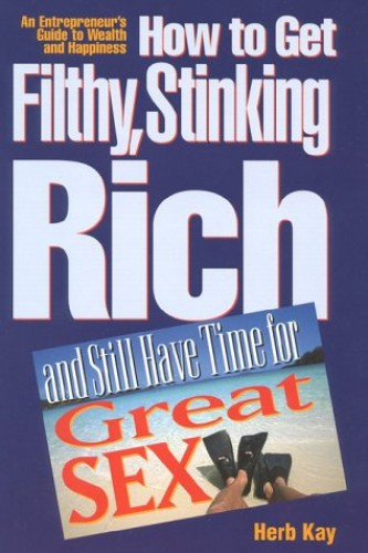 How to Get Filthy, Stinking Rich and Still Have Time for Great Sex! By Herb Kay