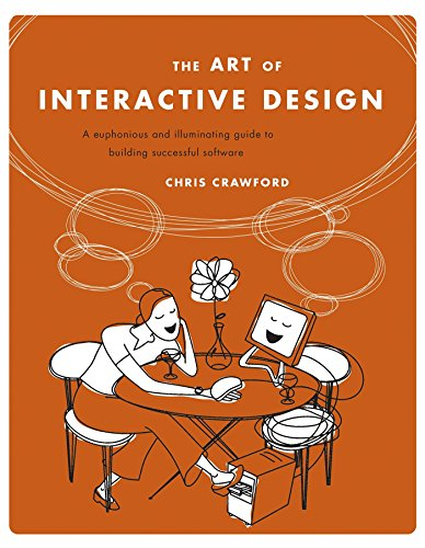 The Art of Interactive Design: A Euphonious and Illuminating Guide to Building Successful Software By Chris Crawford