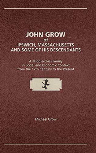John Grow of Ipswich, Massachusetts and Some of His Descendants By Michael Grow