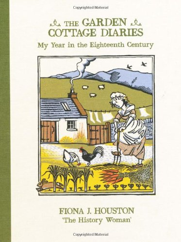 The Garden Cottage Diaries: My Year in the Eighteenth Century By Fiona J. Houston