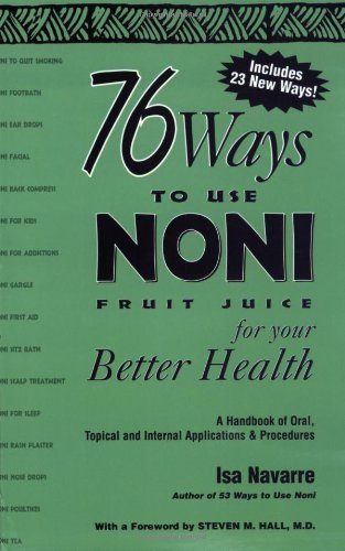 76 Ways to Use NONI Fruit Juice for Your Better Health: A Handbook of Oral, Topical and International Applications and Procedures By Isa Navarre