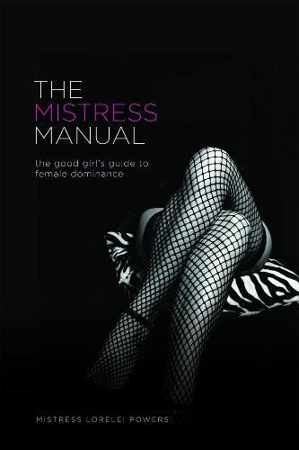 The Mistress Manual: The Good Girl's Guide to Female Dominance by Lorelei