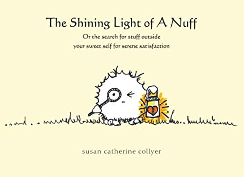 The Shining Light of a... Nuff: the insane search for stuff outside your sweet self for serene satisfaction By Susan Catherine Collyer