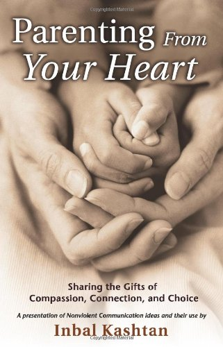 Parenting From Your Heart: Sharing the Gifts of Compassion, Connection & Choice by Inbal Kashtan