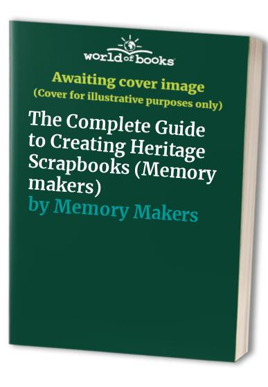 The Complete Guide to Creating Heritage Scrapbooks By Memory Makers