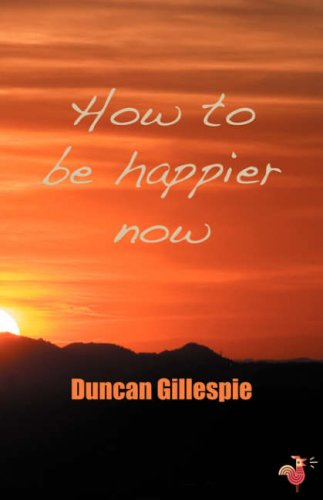 How to be Happier Now By Duncan Gillespie