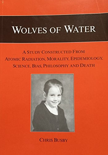 Wolves of Water: A Study Constructed from Atomic Radiation, Morality, Epidemiology, Science, Bias, Philosophy and Death By Chris Busby