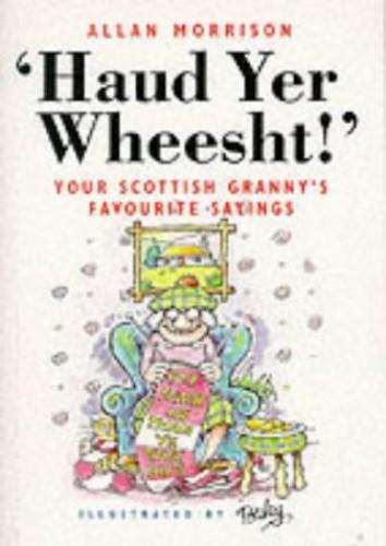 Haud Yer Wheesht!: Your Scottish Granny's Favourite Sayings by Allan Morrison