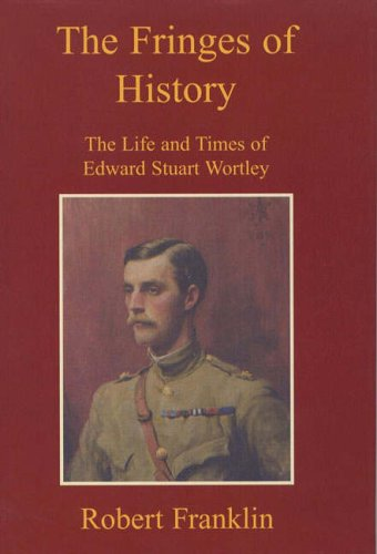 The Fringes of History: The Life and Times of Edward Stuart Wortley By Robert Franklin