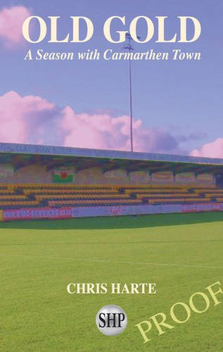 Old Gold: A Season with Carmarthen Town by Chris Harte