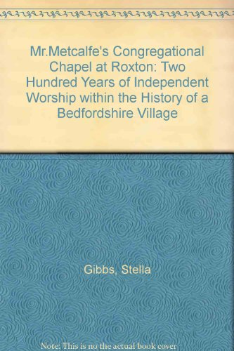 Mr.Metcalfe's Congregational Chapel at Roxton: Two Hundred Years of Independent Worship within the History of a Bedfordshire Village by Stella Gibbs