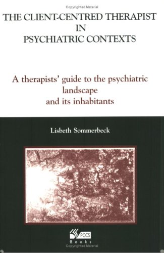 The Client-Centred Therapist in Psychiatric Contexts: A Therapists Guide to the Psychiatric Landscape and Its Inhabitants By Lisbeth Sommerbeck