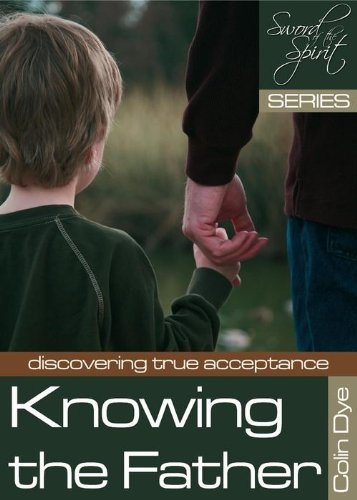 Knowing the Father: Discovering True Acceptance By Colin Dye