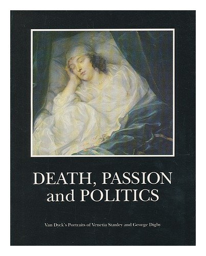 Death, Passion, Politics: Van Dyck's Portraits of Venetia and George Digby (Paintings & Their Context) Edited by Ann Sumner