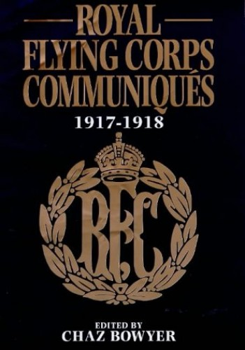 Royal Flying Corps Communiques, 1917-18 By Chas Bowyer