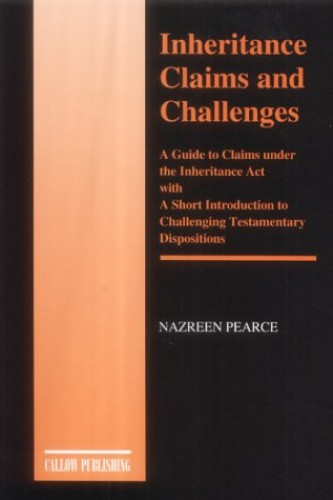 Inheritance Claims and Challenges: A Guide to Claims Under the Inheritance Act with a Short Introduction to Challenging Testamentary Dispositions By Nasreen Pearce