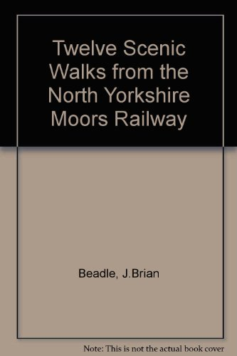 Twelve Scenic Walks from the North Yorkshire Moors Railway By J.Brian Beadle