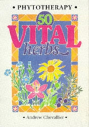 Phytotherapy - 50 Vital Herbs by Andrew Chevallier