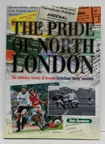 The Pride of North London: Definitive History of Arsenal-Tottenham Derby Matches by Bob Goodwin