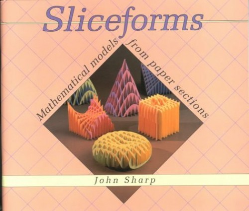Sliceforms: Mathematical Models from Paper Sections by John Sharp