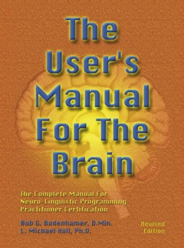 The User's Manual For The Brain Vol 1: Complete Manual for Neuro-linguistic Programming Practitioner Certification By Bob Bodenhamer