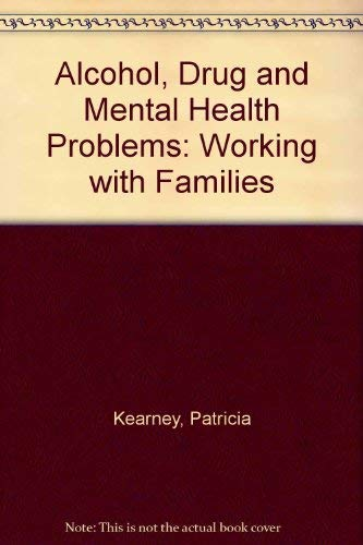 Alcohol, Drug and Mental Health Problems: Working with Families by Patricia Kearney