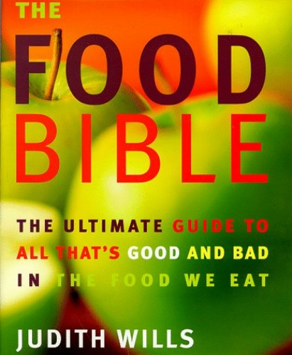 The Food Bible: The Ultimate Guide to All That's Good and Bad in the Food We Eat by Judith Wills