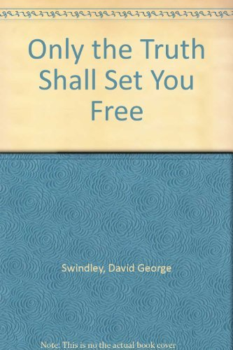 Only the Truth Shall Set You Free By David George Swindley