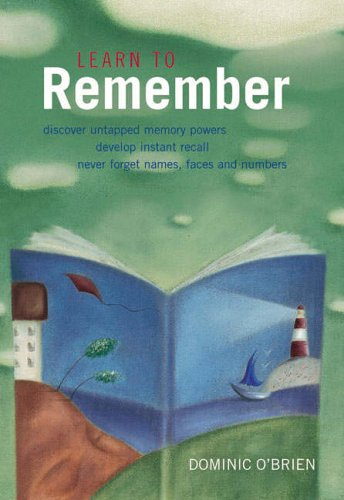 Learn to Remember: Discover Untapped Memory Powers, Develop Instant Recall, Never Forget Names, Faces and Numbers By Dominic O'Brien