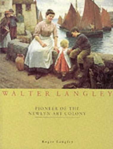 Walter Langley: Pioneer of the Newlyn Art Colony By Roger Langley