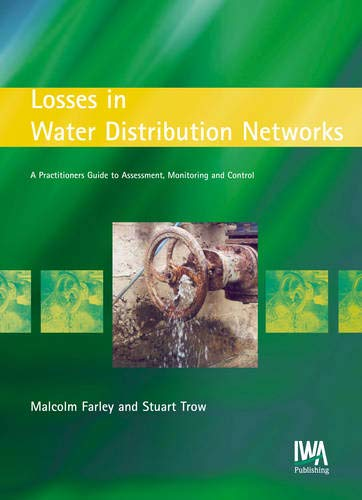 Losses in Water Distribution Networks: A Practitioner's Guide to Assessment, Monitoring and Control By Malcolm Farley