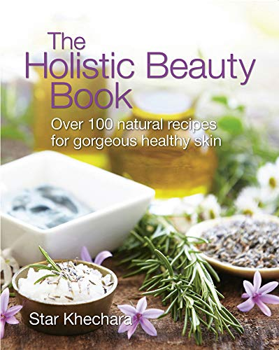 The Holistic Beauty Book: With Over 100 Natural Recipes for Beautiful Skin By Star Khechara