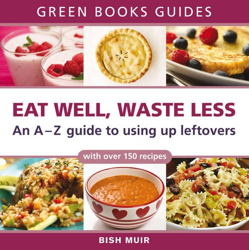 Eat Well, Waste Less: An A-Z Guide to Using Up Leftovers by Bish Muir
