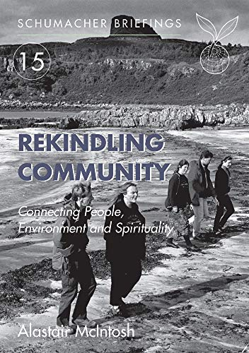 Rekindling Community: Connecting People, Environment and Spirituality (Schumacher Briefing) By Alastair McIntosh