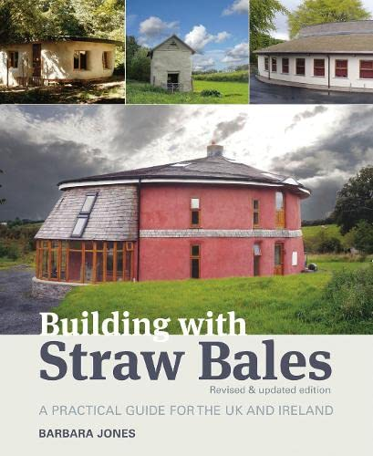 Building with Straw Bales: A Practical Guide for the UK and Ireland By Barbara Jones