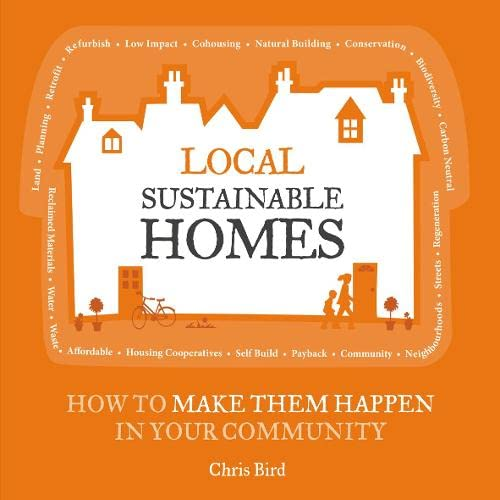 Local Sustainable Homes: How to Make Them Happen in Your Community (The Local Series) By Chris Bird