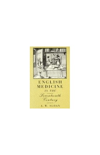 English Medicine in the Seventeenth Century by A.W. Sloan