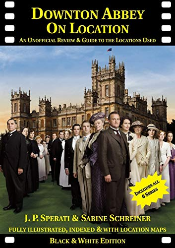 Downton Abbey on Location: An Unofficial Review & Guide to the Locations Used for All 6 Series by J. P. Sperati
