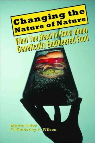 Changing the Nature of Nature: What You Need To Know About Genetically Engineered Food By Martin Teitel