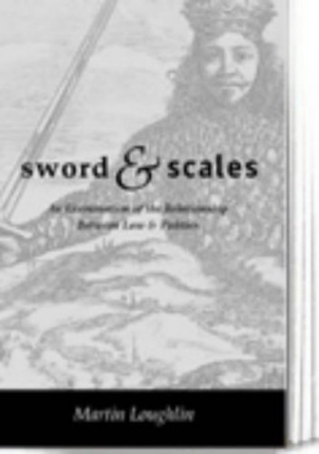 Sword and Scales: An Examination of the Relationship Between Law and Politics By Martin Loughlin