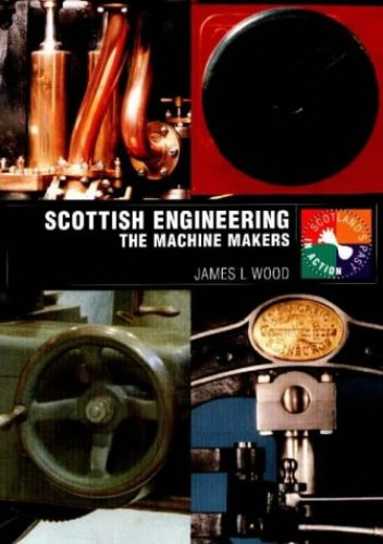 Scottish Engineering: The Machine Makers (Scotland's Past in Action) By James L. Wood