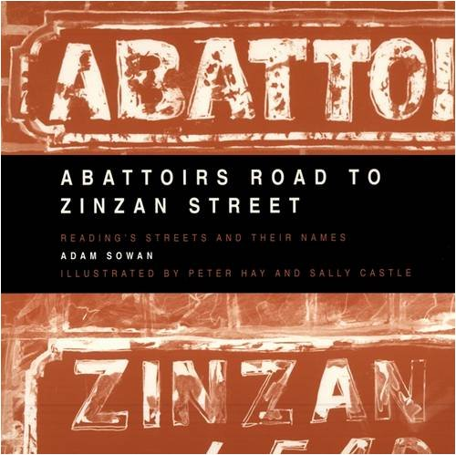 Abattoirs Road to Zinzan Street: Reading's Streets & Their Names by Adam Sowan