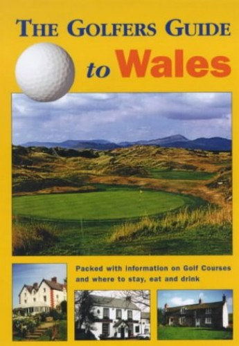 The Golfers Guide to Wales: Packed with Information on Golf Courses and Where to Stay, Eat and Drink by John Pinner